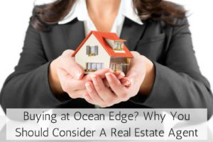 Buying at Ocean Edge? Why You Should Consider A Real Estate Agent