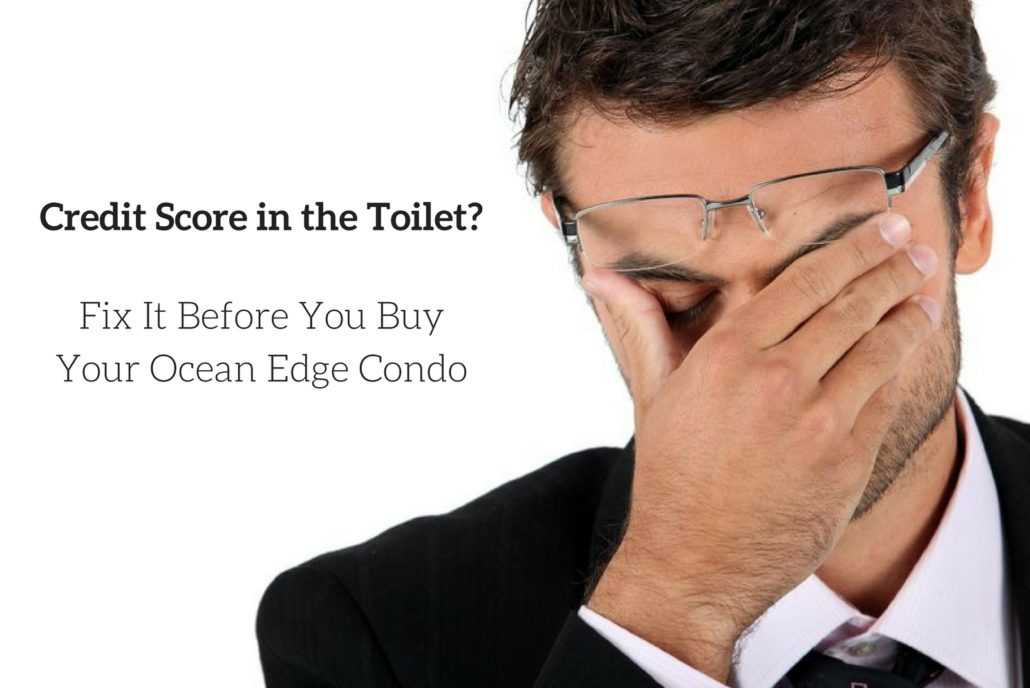 Credit Score in the Toilet - Fix It Before You Buy Your Ocean Edge Condo.