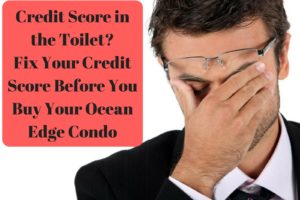 Credit Score in the Toilet- Fix Your Credit Score Before You Buy Your Ocean Edge Condo