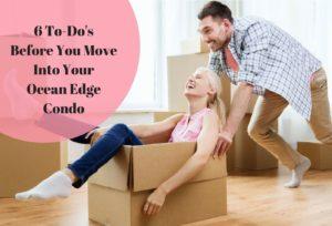 6 To-Do's Before You Move Into Your Ocean Edge Condo